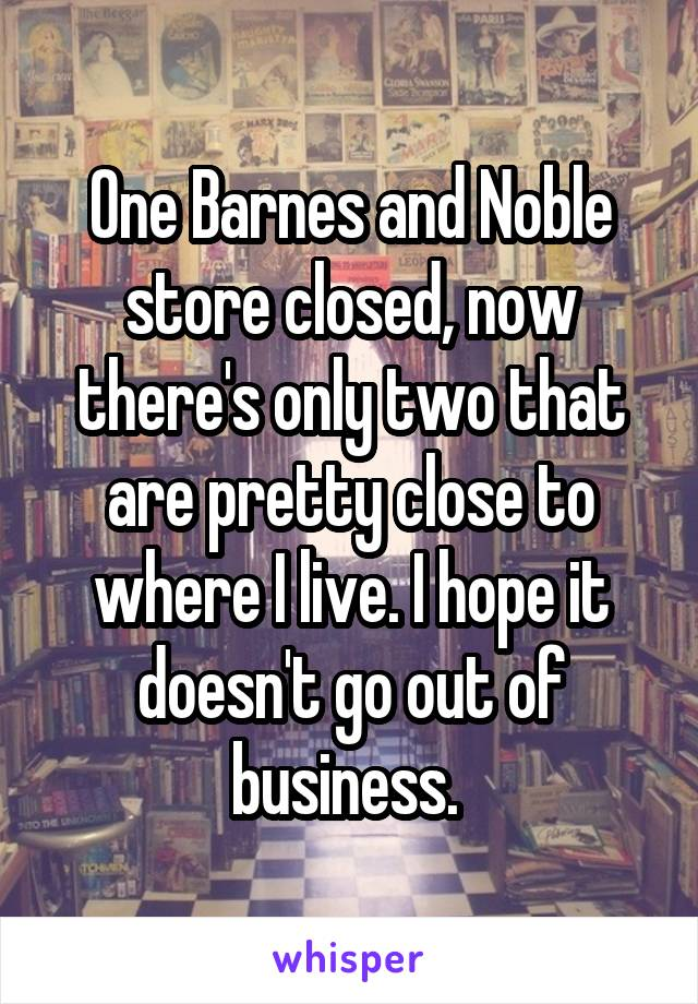One Barnes and Noble store closed, now there's only two that are pretty close to where I live. I hope it doesn't go out of business.