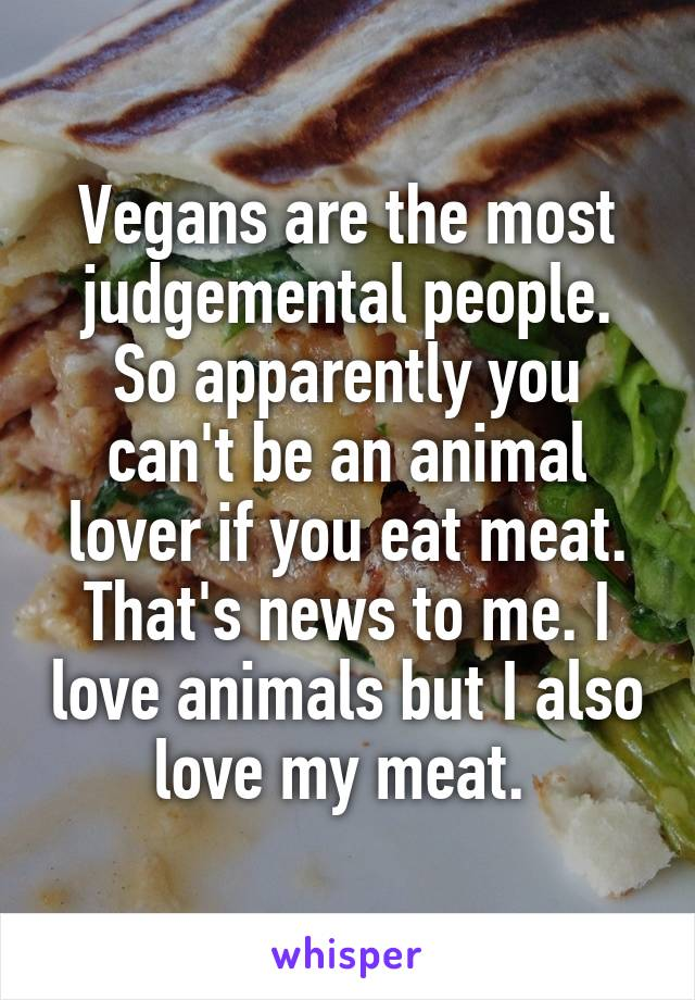 Vegans are the most judgemental people. So apparently you can't be an animal lover if you eat meat. That's news to me. I love animals but I also love my meat.