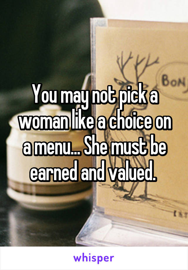 You may not pick a woman like a choice on a menu... She must be earned and valued.