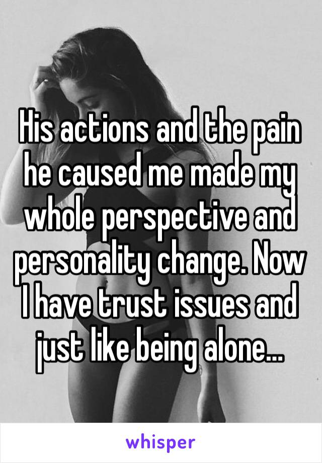His actions and the pain he caused me made my whole perspective and personality change. Now I have trust issues and just like being alone…