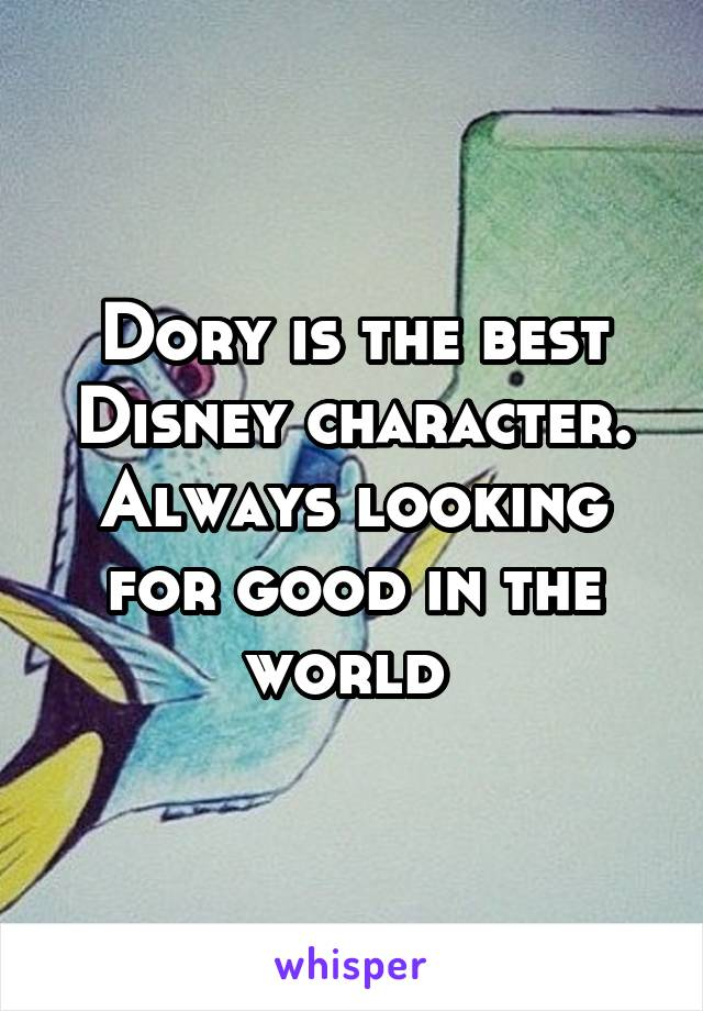 Dory is the best Disney character. Always looking for good in the world