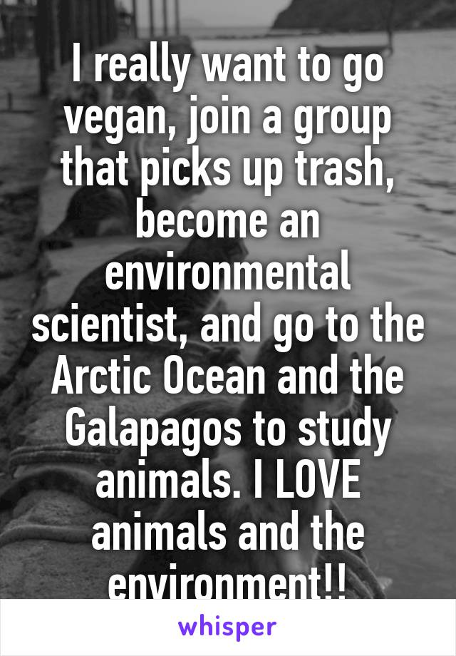 I really want to go vegan, join a group that picks up trash, become an environmental scientist, and go to the Arctic Ocean and the Galapagos to study animals. I LOVE animals and the environment!!