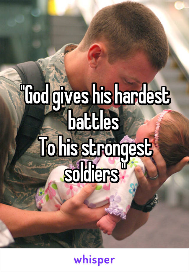 """""""God gives his hardest battles  To his strongest soldiers """""""
