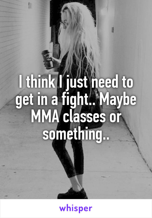 I think I just need to get in a fight.. Maybe MMA classes or something..