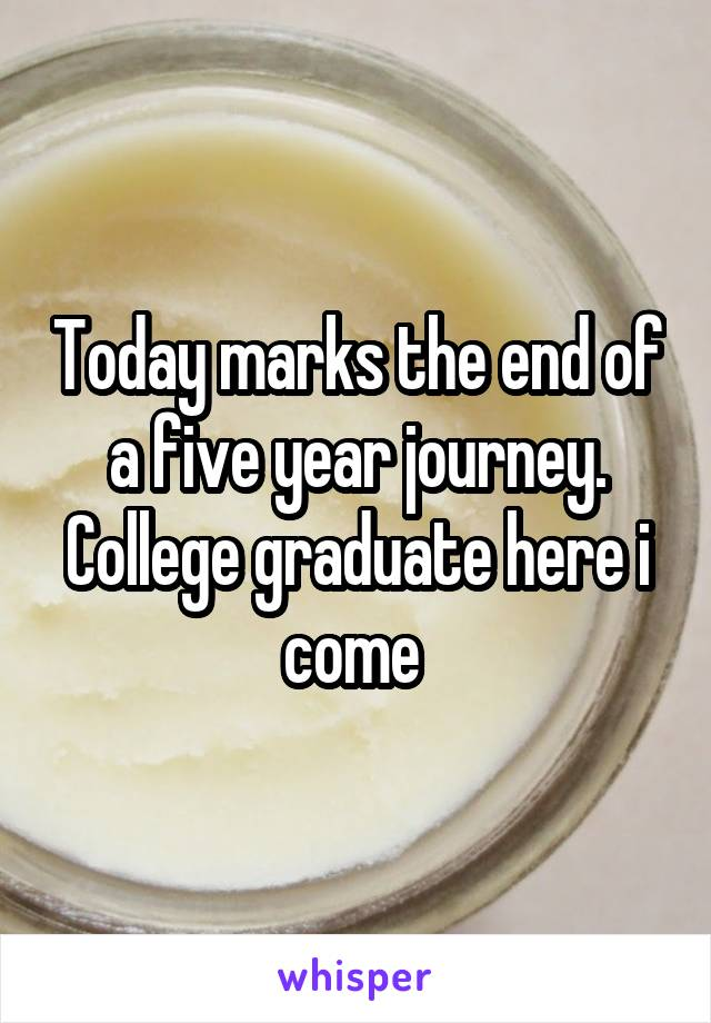 Today marks the end of a five year journey. College graduate here i come