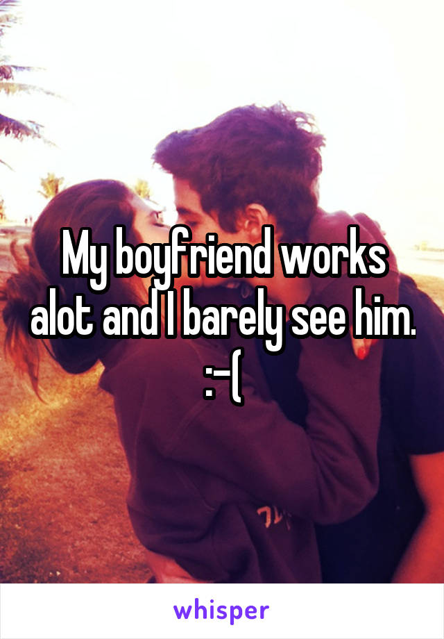 My boyfriend works alot and I barely see him. :-(
