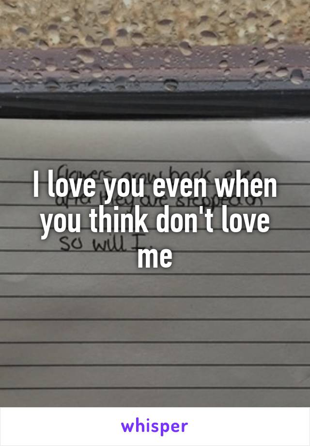 I love you even when you think don't love me