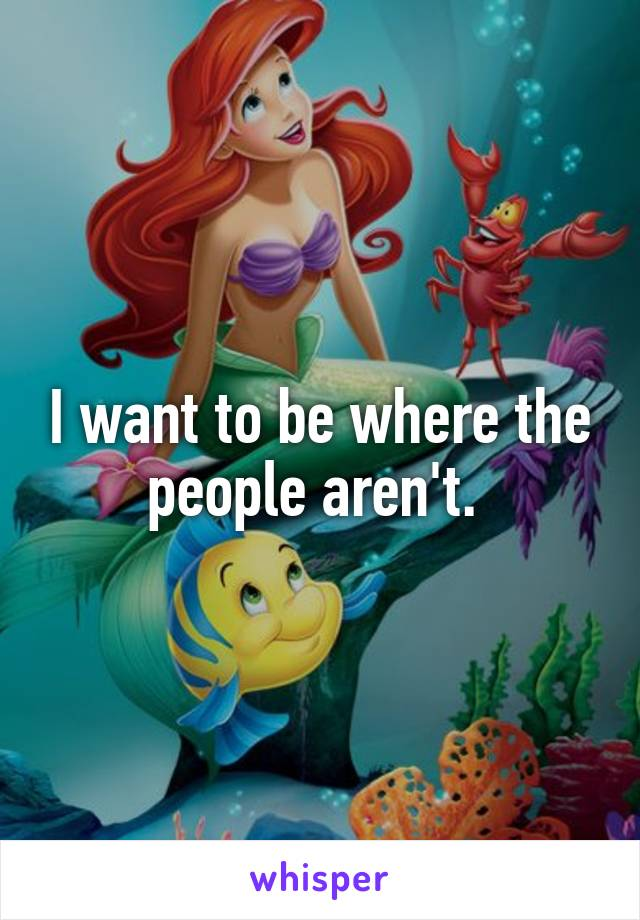 I want to be where the people aren't.