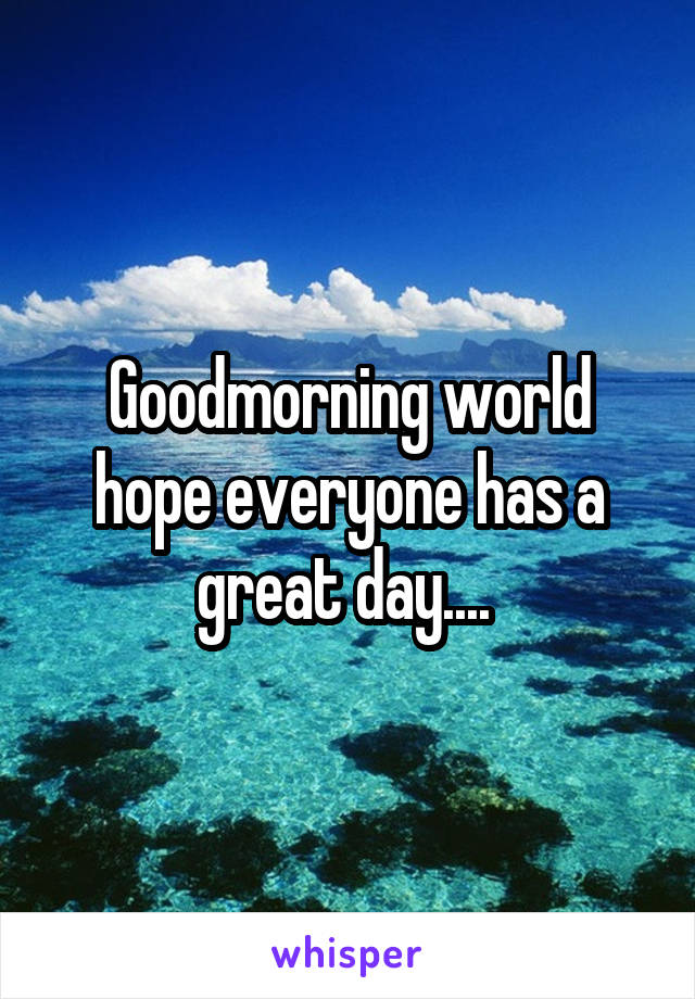 Goodmorning world hope everyone has a great day....