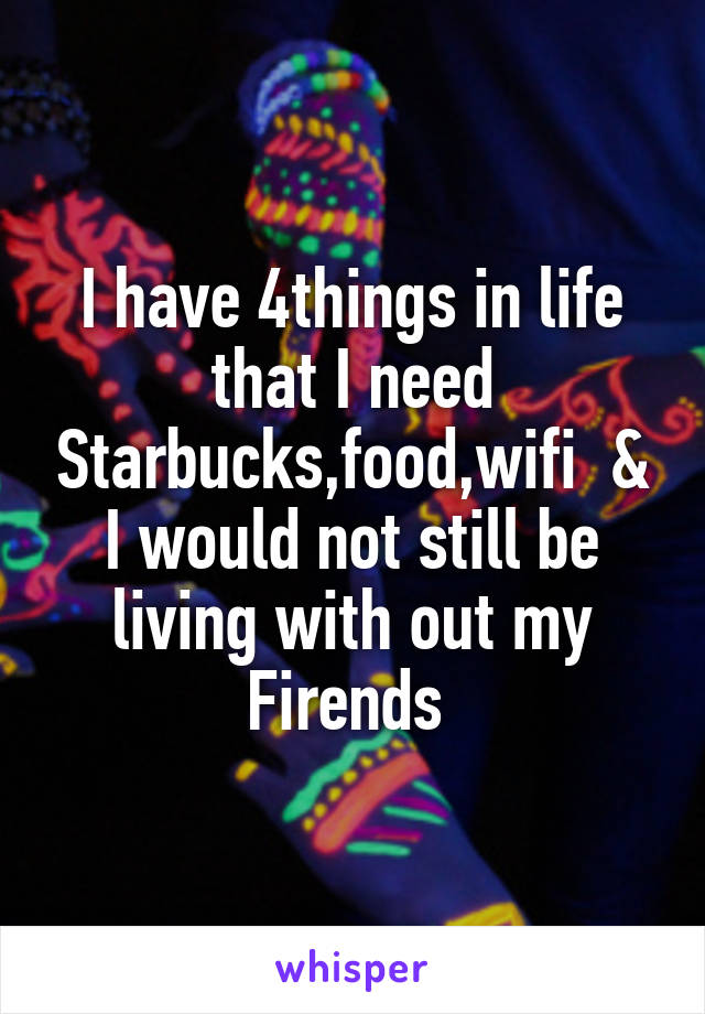 I have 4things in life that I need Starbucks,food,wifi  & I would not still be living with out my Firends