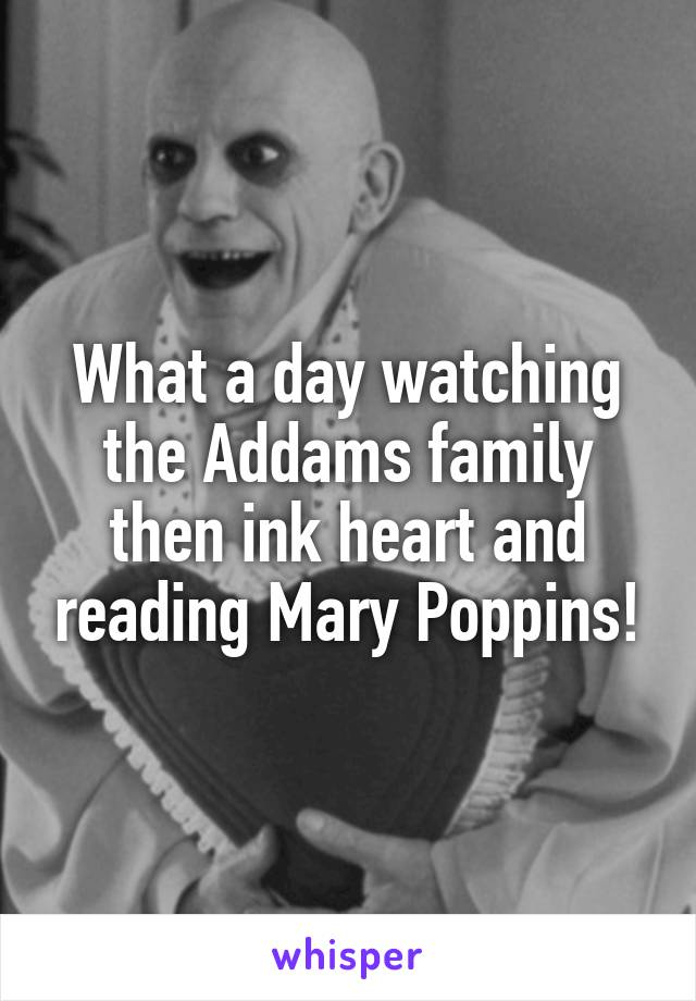 What a day watching the Addams family then ink heart and reading Mary Poppins!