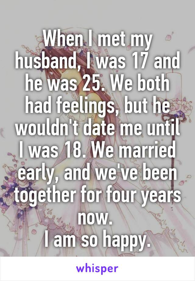 When I met my husband, I was 17 and he was 25. We both had feelings, but he wouldn't date me until I was 18. We married early, and we've been together for four years now.  I am so happy.