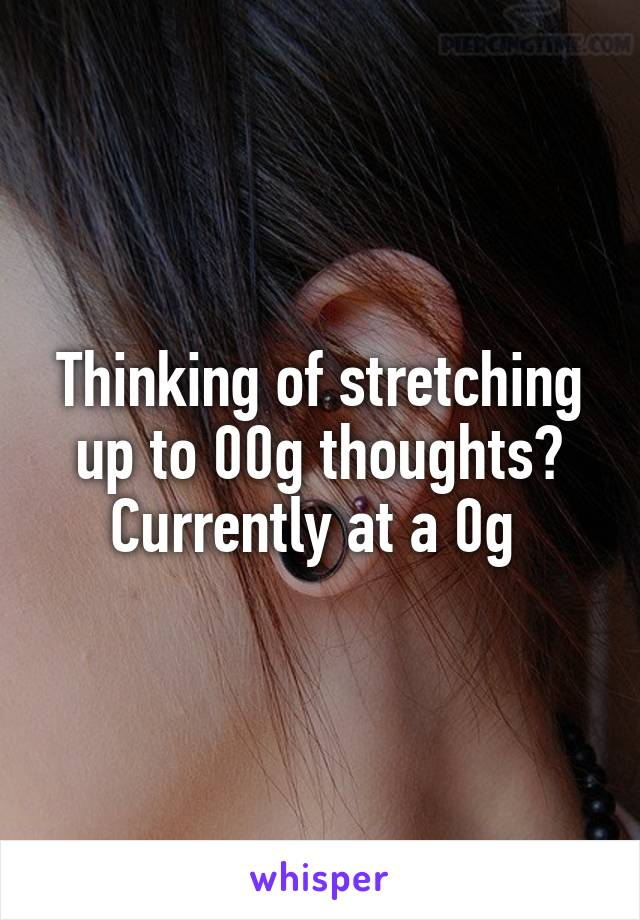 Thinking of stretching up to 00g thoughts? Currently at a 0g