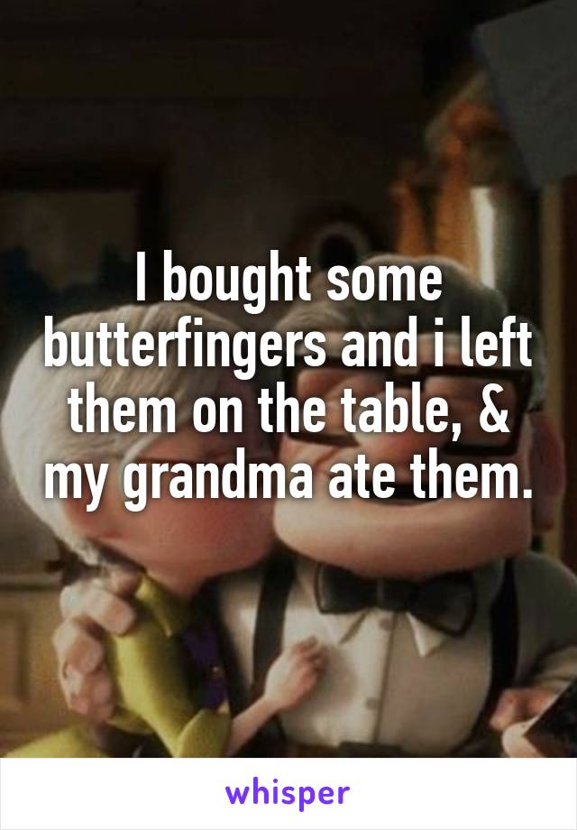 I bought some butterfingers and i left them on the table, & my grandma ate them.