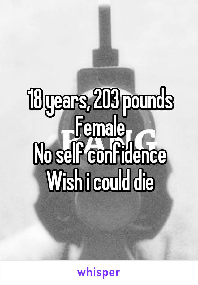 18 years, 203 pounds Female No self confidence Wish i could die