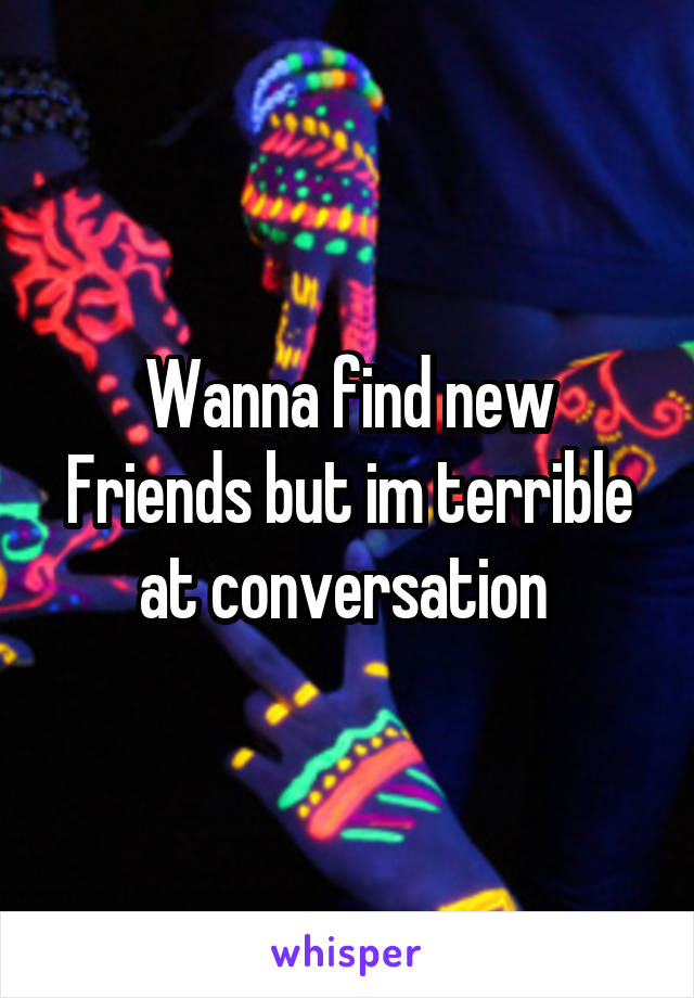 Wanna find new Friends but im terrible at conversation