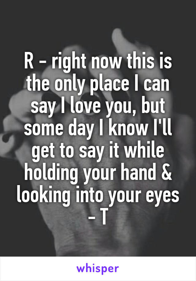 R - right now this is the only place I can say I love you, but some day I know I'll get to say it while holding your hand & looking into your eyes - T