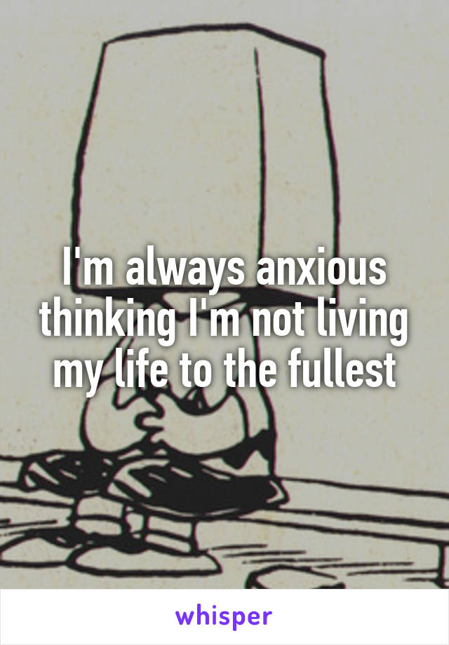 I'm always anxious thinking I'm not living my life to the fullest