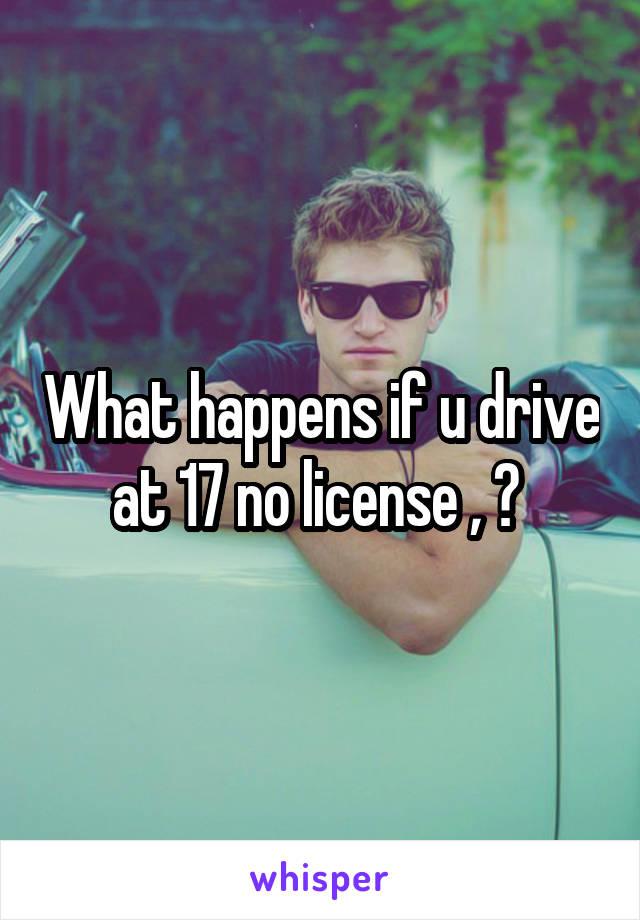 What happens if u drive at 17 no license , ?