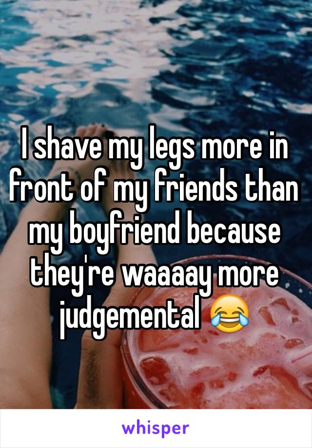 I shave my legs more in front of my friends than my boyfriend because they're waaaay more judgemental 😂
