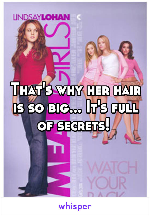 That's why her hair is so big... It's full of secrets!