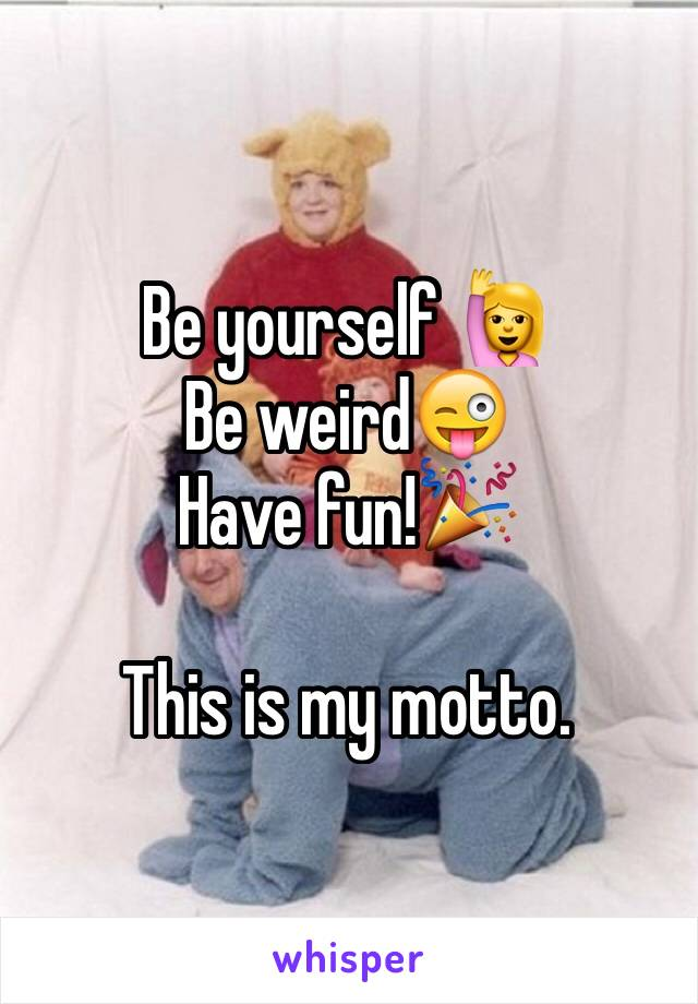 Be yourself 🙋 Be weird😜 Have fun!🎉  This is my motto.