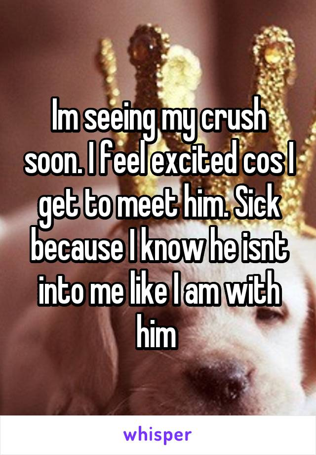 Im seeing my crush soon. I feel excited cos I get to meet him. Sick because I know he isnt into me like I am with him