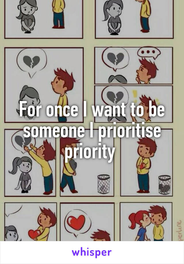 For once I want to be someone I prioritise priority