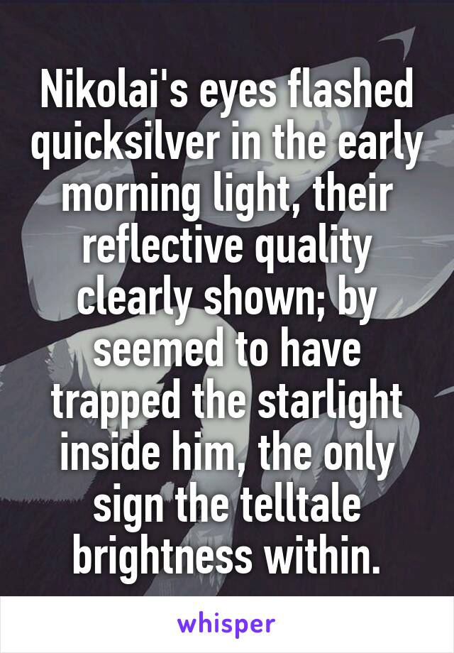 Nikolai's eyes flashed quicksilver in the early morning light, their reflective quality clearly shown; by seemed to have trapped the starlight inside him, the only sign the telltale brightness within.