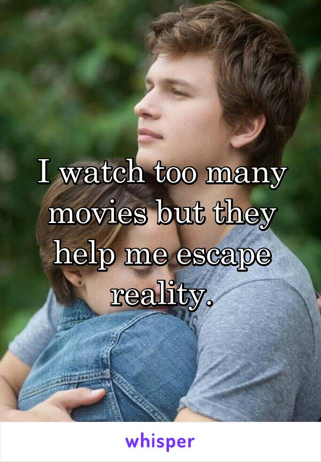 I watch too many movies but they help me escape reality.