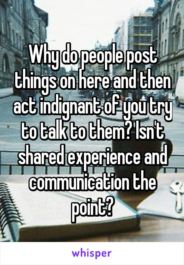 Why do people post things on here and then act indignant of you try to talk to them? Isn't shared experience and communication the point?