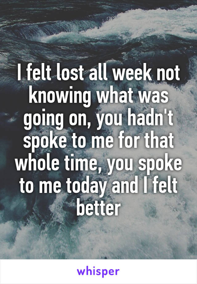 I felt lost all week not knowing what was going on, you hadn't spoke to me for that whole time, you spoke to me today and I felt better