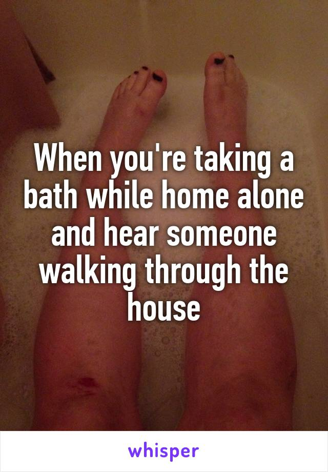When you're taking a bath while home alone and hear someone walking through the house