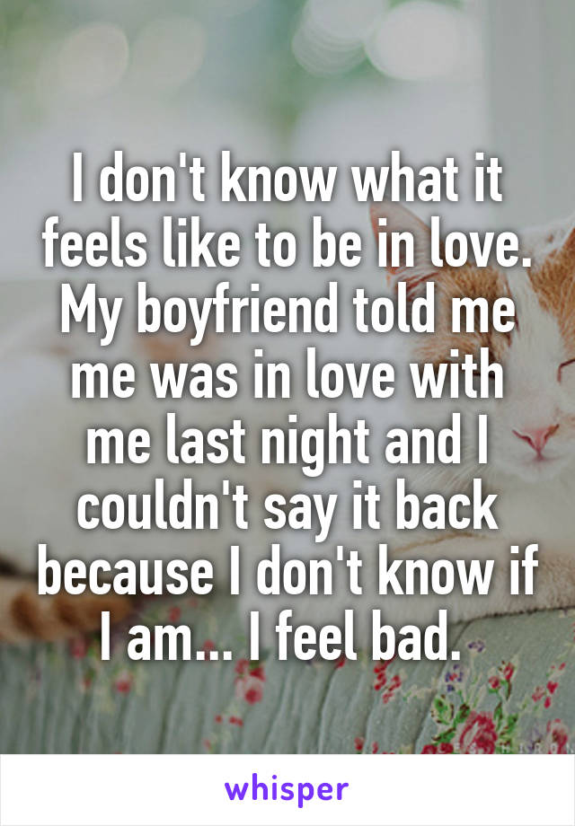 I don't know what it feels like to be in love. My boyfriend told me me was in love with me last night and I couldn't say it back because I don't know if I am... I feel bad.