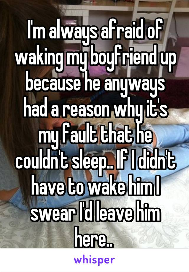 I'm always afraid of waking my boyfriend up because he anyways had a reason why it's my fault that he couldn't sleep.. If I didn't have to wake him I swear I'd leave him here..