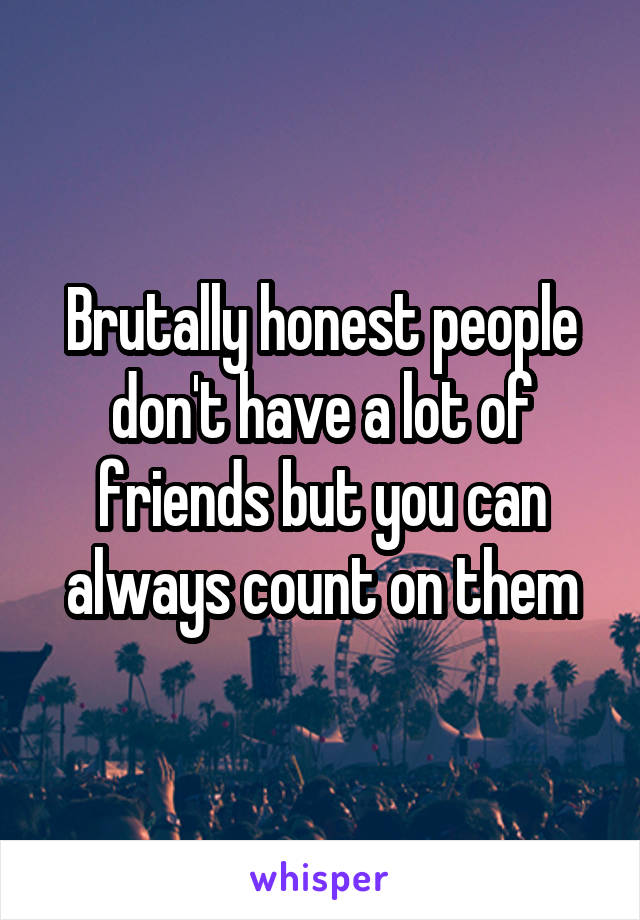 Brutally honest people don't have a lot of friends but you can always count on them