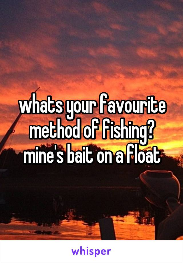 whats your favourite method of fishing? mine's bait on a float