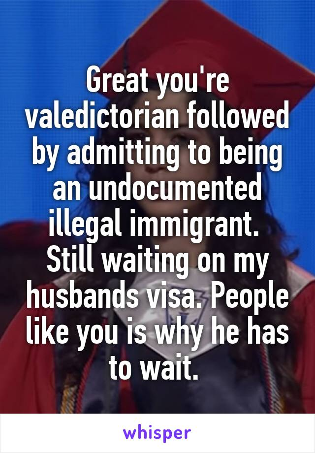 Great you're valedictorian followed by admitting to being an undocumented illegal immigrant.  Still waiting on my husbands visa. People like you is why he has to wait.