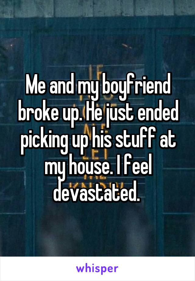 Me and my boyfriend broke up. He just ended picking up his stuff at my house. I feel devastated.