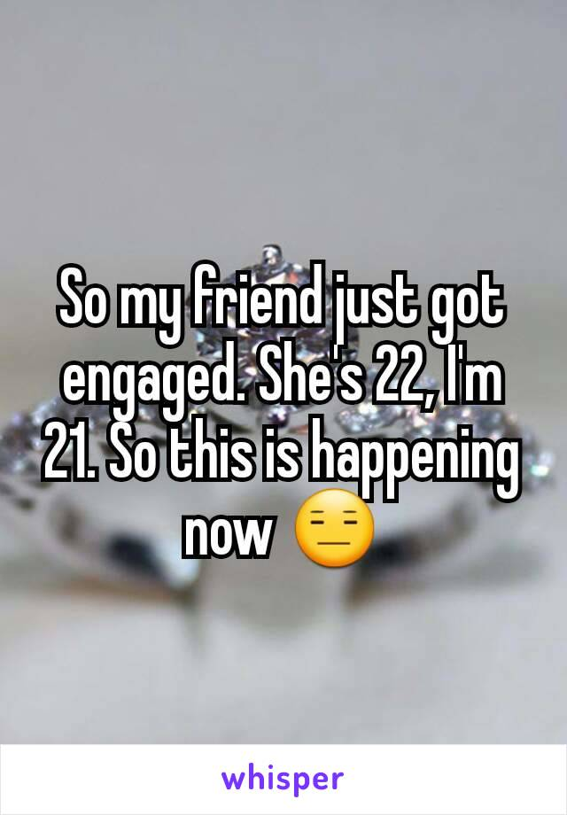 So my friend just got engaged. She's 22, I'm 21. So this is happening now 😑