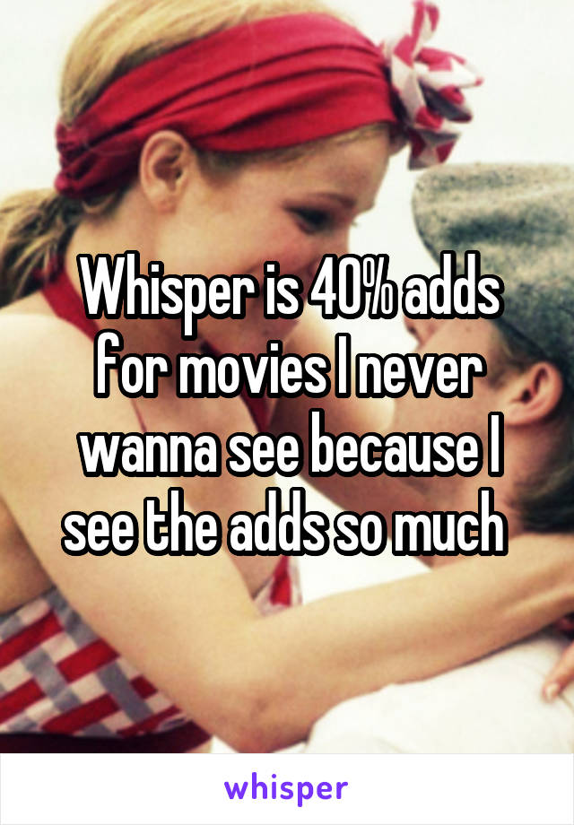 Whisper is 40% adds for movies I never wanna see because I see the adds so much