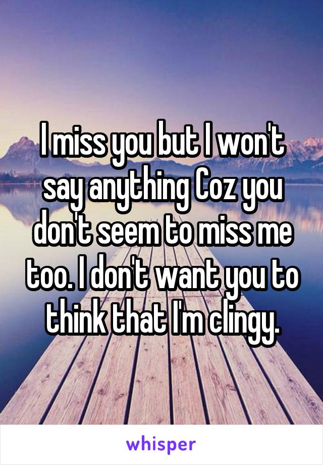 I miss you but I won't say anything Coz you don't seem to miss me too. I don't want you to think that I'm clingy.