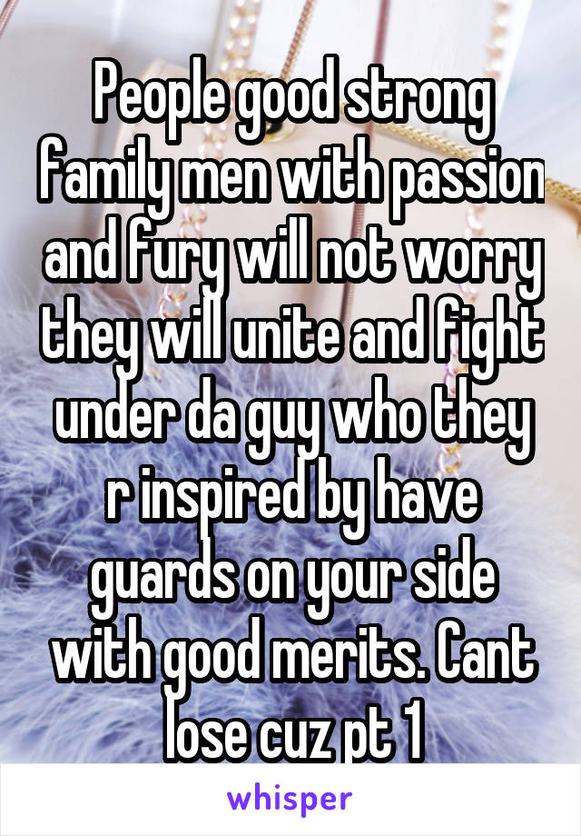 People good strong family men with passion and fury will not worry they will unite and fight under da guy who they r inspired by have guards on your side with good merits. Cant lose cuz pt 1