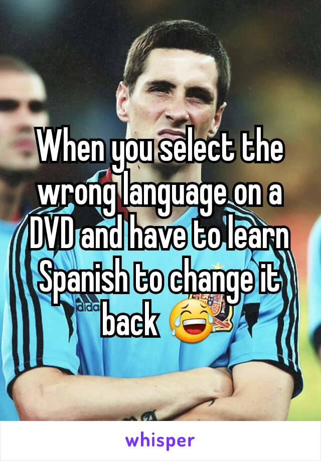 When you select the wrong language on a DVD and have to learn Spanish to change it back 😂