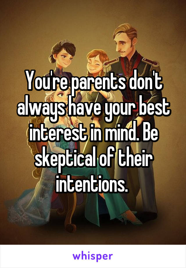 You're parents don't always have your best interest in mind. Be skeptical of their intentions.