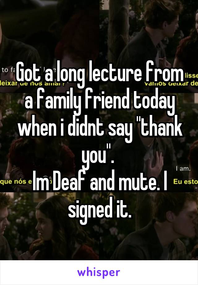 """Got a long lecture from a family friend today when i didnt say """"thank you"""".  Im Deaf and mute. I signed it."""