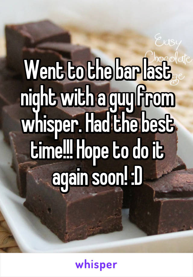 Went to the bar last night with a guy from whisper. Had the best time!!! Hope to do it again soon! :D
