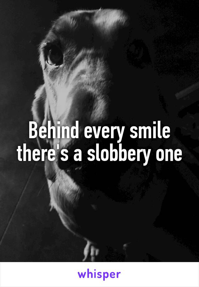 Behind every smile there's a slobbery one