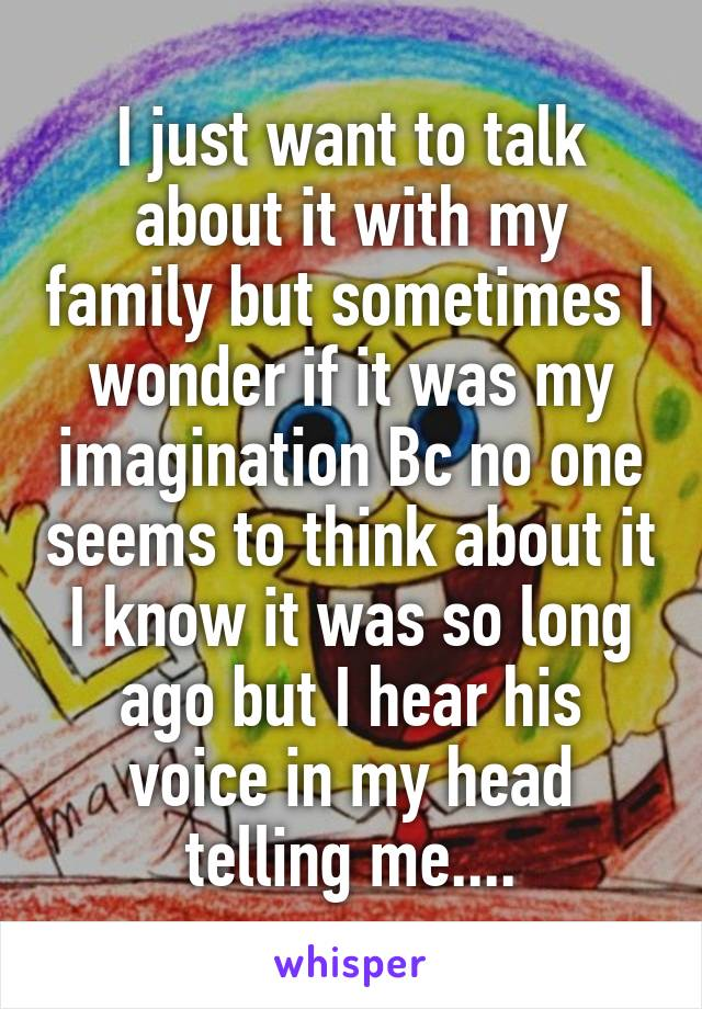 I just want to talk about it with my family but sometimes I wonder if it was my imagination Bc no one seems to think about it I know it was so long ago but I hear his voice in my head telling me....