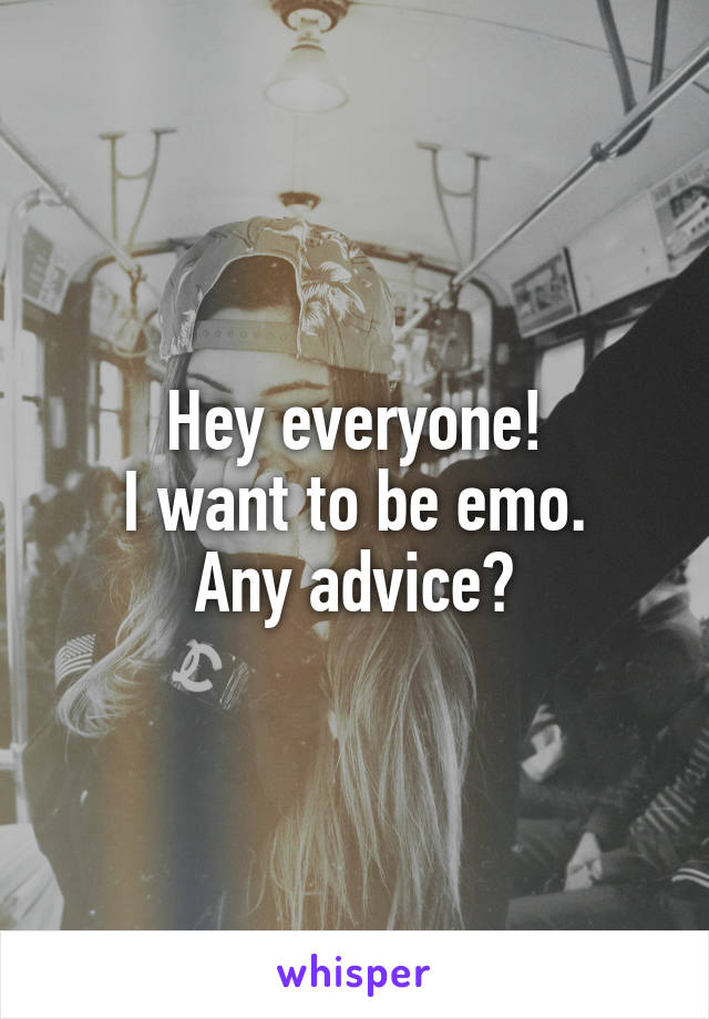 Hey everyone! I want to be emo. Any advice?